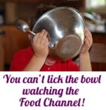 You can't lick the bowl watching the Food Channel!