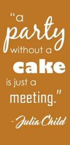 """A party without a cake is just a meeting."" - Julia Child"
